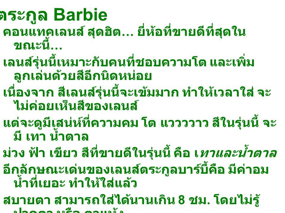 ตระกูล Barbie คอนแทคเลนส์ สุดฮิต … ยี่ห้อที่ขายดีที่สุดใน ขณะนี้ … เลนส์รุ่นนี้เหมาะกับคนที่ชอบความโต และเพิ่ม ลูกเล่นด้วยสีอีกนิดหน่อย เนื่องจาก สีเลนส์รุ่นนี้จะเข้มมาก ทำให้เวลาใส่ จะ ไม่ค่อยเห็นสีของเลนส์ แต่จะดูมีเสน่ห์ที่ความคม โต แววววาว สีในรุ่นนี้ จะ มี เทา น้ำตาล ม่วง ฟ้า เขียว สีที่ขายดีในรุ่นนี้ คือ เทาและน้ำตาล อีกลักษณะเด่นของเลนส์ตระกูลบาร์บี้คือ มีค่าอม น้ำที่เยอะ ทำให้ใส่แล้ว สบายตา สามารถใส่ได้นานเกิน 8 ชม.