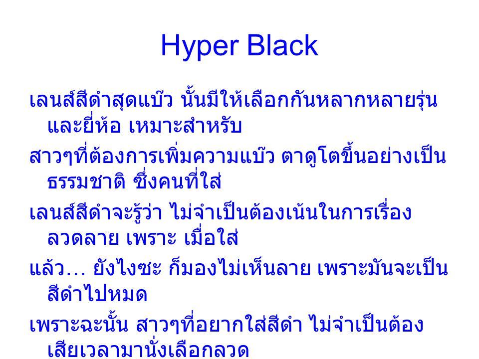 Hyper Black เลนส์สีดำสุดแบ๊ว นั้นมีให้เลือกกันหลากหลายรุ่น และยี่ห้อ เหมาะสำหรับ สาวๆที่ต้องการเพิ่มความแบ๊ว ตาดูโตขึ้นอย่างเป็น ธรรมชาติ ซึ่งคนที่ใส่ เลนส์สีดำจะรู้ว่า ไม่จำเป็นต้องเน้นในการเรื่อง ลวดลาย เพราะ เมื่อใส่ แล้ว … ยังไงซะ ก็มองไม่เห็นลาย เพราะมันจะเป็น สีดำไปหมด เพราะฉะนั้น สาวๆที่อยากใส่สีดำ ไม่จำเป็นต้อง เสียเวลามานั่งเลือกลวด ลายของเลนส์ ให้ไปสนใจที่ เอฟเฟคท์ความโต (effect 16,17) และความใส่สบายของเลนส์แต่ละยี่ห้อจะดีกว่า …