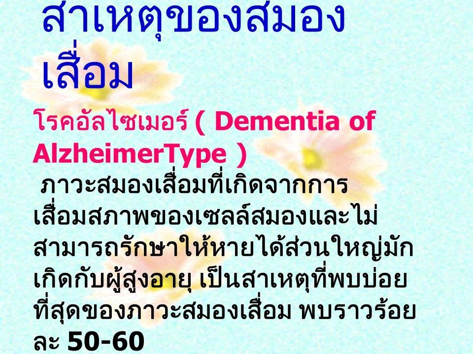 โรคอัลไซเมอร์ ( Dementia of AlzheimerType ) ภาวะสมองเสื่อมที่เกิดจากการ เสื่อมสภาพของเซลล์สมองและไม่ สามารถรักษาให้หายได้ส่วนใหญ่มัก เกิดกับผู้สูงอายุ