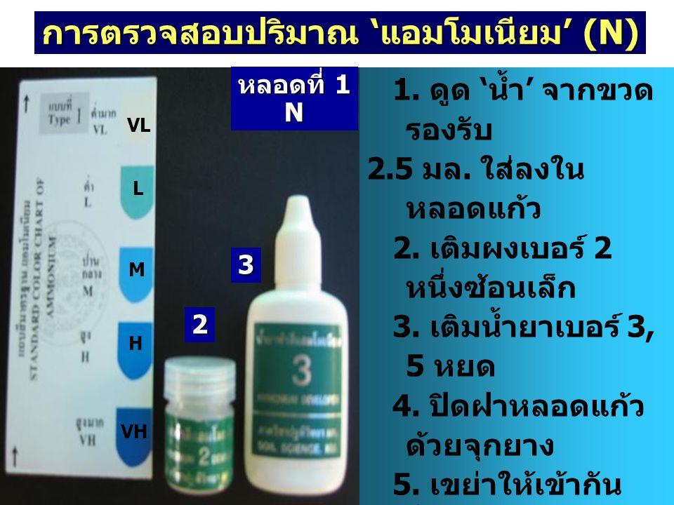 การตรวจสอบปริมาณ 'แอมโมเนียม' (N) 1. ดูด ' น้ำ ' จากขวด รองรับ 2.5 มล. ใส่ลงใน หลอดแก้ว 2. เติมผงเบอร์ 2 หนึ่งซ้อนเล็ก 3. เติมน้ำยาเบอร์ 3, 5 หยด 4. ป