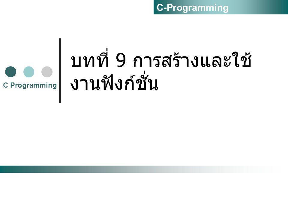 บทที่ 9 การสร้างและใช้ งานฟังก์ชั่น C Programming C-Programming