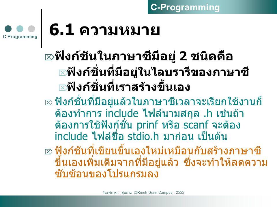 จันทร์ดารา สุขสาม @Rmuti Surin Campus : 2555 6.1 ความหมาย  ฟังก์ชันในภาษาซีมีอยู่ 2 ชนิดคือ  ฟังก์ชั่นที่มีอยู่ในไลบรารีของภาษาซี  ฟังก์ชั่นที่เราสร้างขึ้นเอง  ฟังก์ชั่นที่มีอยู่แล้วในภาษาซีเวลาจะเรียกใช้งานก็ ต้องทำการ include ไฟล์นามสกุล.h เช่นถ้า ต้องการใช้ฟังก์ชั่น prinf หรือ scanf จะต้อง include ไฟล์ชื่อ stdio.h มาก่อน เป็นต้น  ฟังก์ชันที่เขียนขึ้นเองใหม่เหมือนกับสร้างภาษาซี ขึ้นเองเพิ่มเติมจากที่มีอยู่แล้ว ซึ่งจะทำให้ลดความ ซับซ้อนของโปรแกรมลง C Programming C-Programming