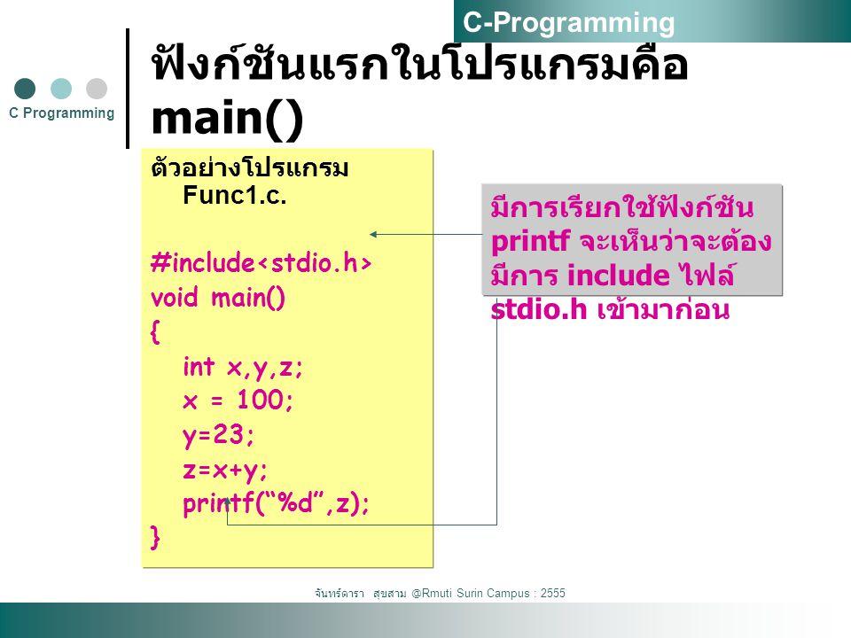 จันทร์ดารา สุขสาม @Rmuti Surin Campus : 2555 ฟังก์ชันแรกในโปรแกรมคือ main() ตัวอย่างโปรแกรม Func1.c.