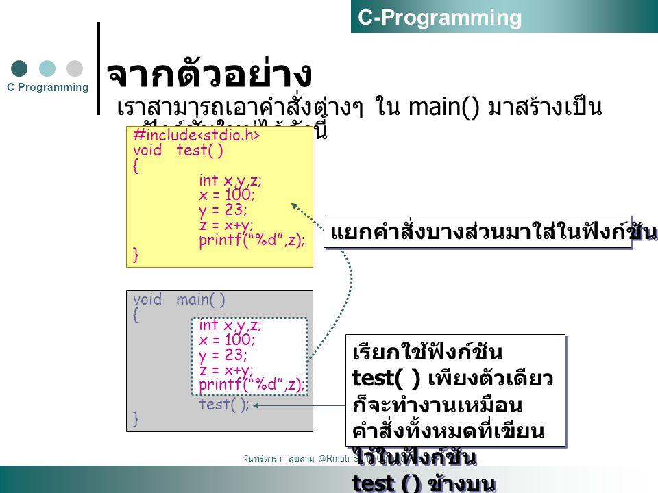 จันทร์ดารา สุขสาม @Rmuti Surin Campus : 2555 จากตัวอย่าง เราสามารถเอาคำสั่งต่างๆ ใน main() มาสร้างเป็น ฟังก์ชั่นใหม่ได้ดังนี้ C Programming C-Programming #include void test( ) { int x,y,z; x = 100; y = 23; z = x+y; printf( %d ,z); } void main( ) { test( ); } เรียกใช้ฟังก์ชัน test( ) เพียงตัวเดียว ก็จะทำงานเหมือน คำสั่งทั้งหมดที่เขียน ไว้ในฟังก์ชัน test () ข้างบน เรียกใช้ฟังก์ชัน test( ) เพียงตัวเดียว ก็จะทำงานเหมือน คำสั่งทั้งหมดที่เขียน ไว้ในฟังก์ชัน test () ข้างบน int x,y,z; x = 100; y = 23; z = x+y; printf( %d ,z); แยกคำสั่งบางส่วนมาใส่ในฟังก์ชัน ชื่อ test ( )