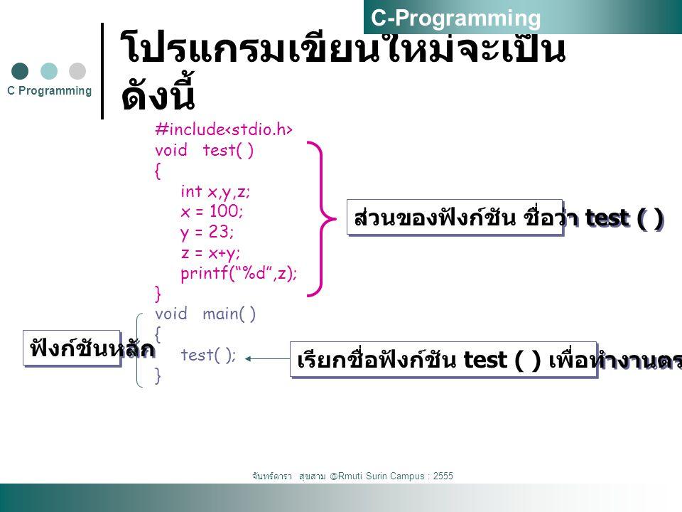 จันทร์ดารา สุขสาม @Rmuti Surin Campus : 2555 โปรแกรมเขียนใหม่จะเป็น ดังนี้ #include void test( ) { int x,y,z; x = 100; y = 23; z = x+y; printf( %d ,z); } void main( ) { test( ); } C Programming C-Programming ส่วนของฟังก์ชัน ชื่อว่า test ( ) เรียกชื่อฟังก์ชัน test ( ) เพื่อทำงานตรงจุดนี้ ฟังก์ชันหลัก
