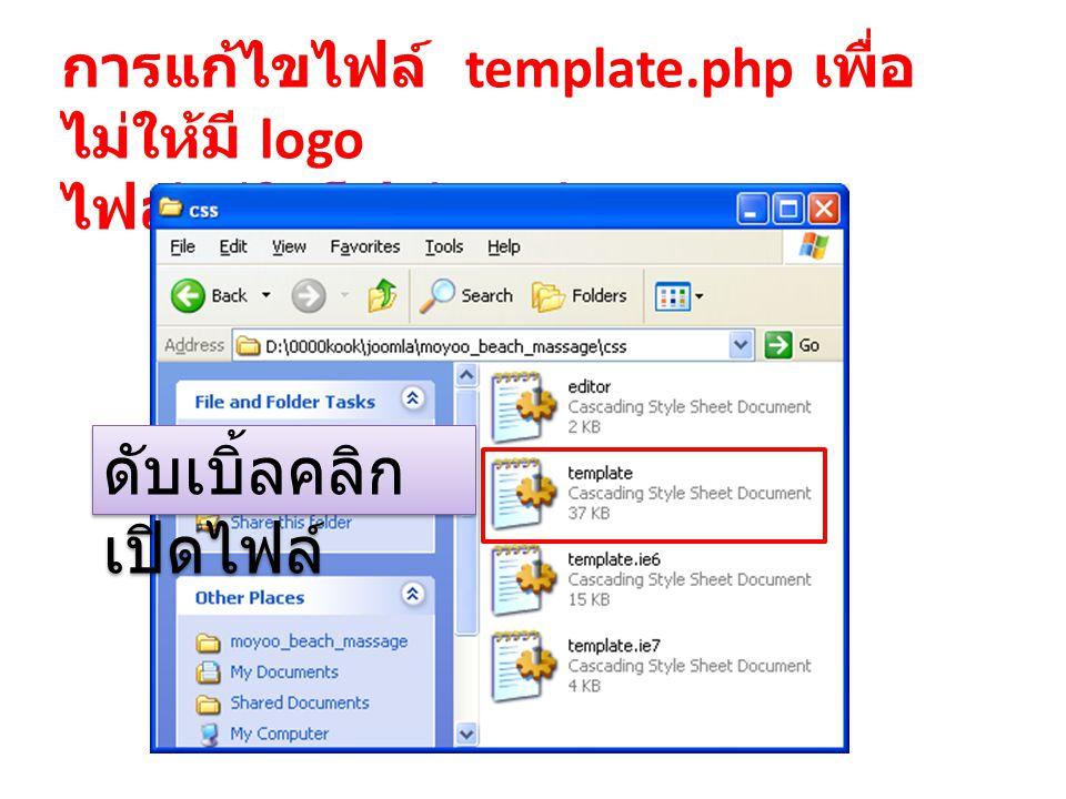 การแก้ไขไฟล์ template.php เพื่อ ไม่ให้มี logo ไฟล์อยู่ในโฟล์เดอร์ CSS ดับเบิ้ลคลิก เปิดไฟล์