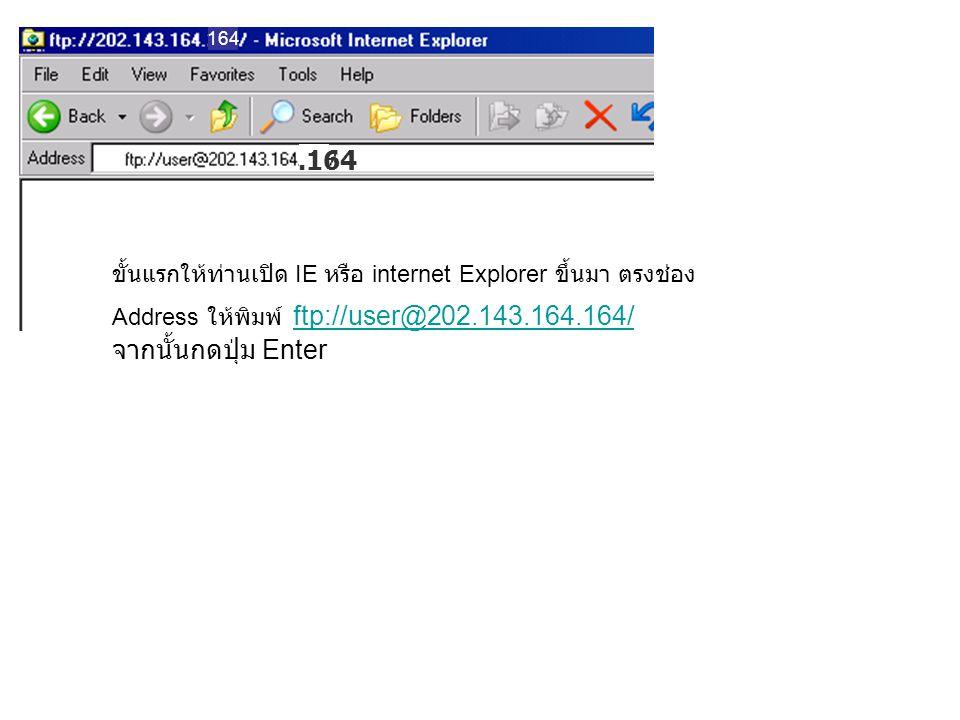 .164 164 ขั้นแรกให้ท่านเปิด IE หรือ internet Explorer ขึ้นมา ตรงช่อง Address ให้พิมพ์ ftp://user@202.143.164.164/ จากนั้นกดปุ่ม Enter ftp://user@202.143.164.164/