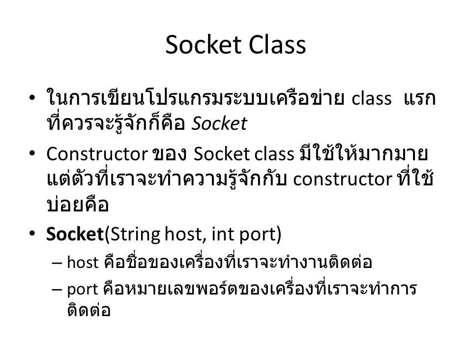 Socket Class ในการเขียนโปรแกรมระบบเครือข่าย class แรก ที่ควรจะรู้จักก็คือ Socket Constructor ของ Socket class มีใช้ให้มากมาย แต่ตัวที่เราจะทำความรู้จักกับ constructor ที่ใช้ บ่อยคือ Socket(String host, int port) – host คือชื่อของเครื่องที่เราจะทำงานติดต่อ – port คือหมายเลขพอร์ตของเครื่องที่เราจะทำการ ติดต่อ