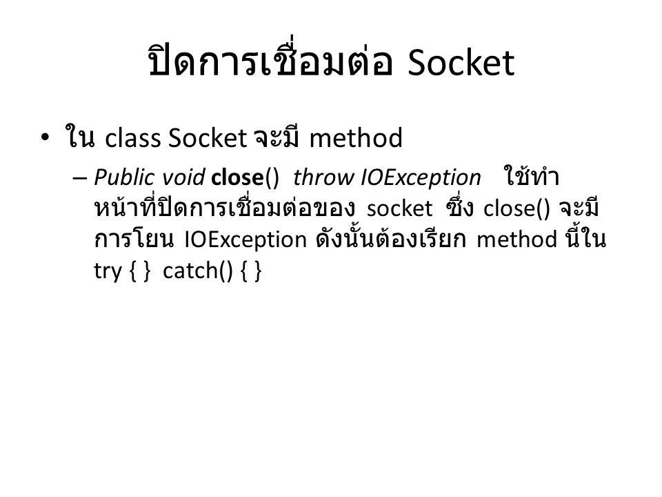 ปิดการเชื่อมต่อ Socket ใน class Socket จะมี method – Public void close() throw IOException ใช้ทำ หน้าที่ปิดการเชื่อมต่อของ socket ซึ่ง close() จะมี การโยน IOException ดังนั้นต้องเรียก method นี้ใน try { } catch() { }