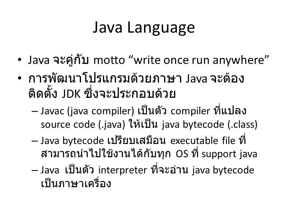"Java Language Java จะคู่กับ motto ""write once run anywhere"" การพัฒนาโปรแกรมด้วยภาษา Java จะต้อง ติดตั้ง JDK ซึ่งจะประกอบด้วย – Javac (java compiler) เ"