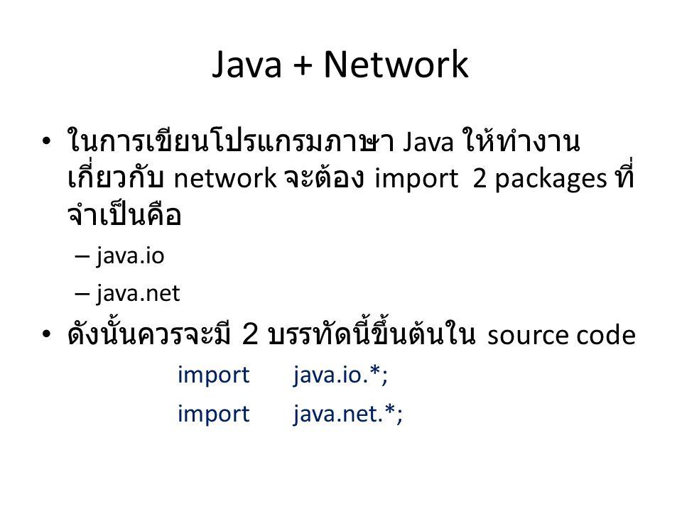 Java + Network ในการเขียนโปรแกรมภาษา Java ให้ทำงาน เกี่ยวกับ network จะต้อง import 2 packages ที่ จำเป็นคือ – java.io – java.net ดังนั้นควรจะมี 2 บรรทัดนี้ขึ้นต้นใน source code import java.io.*; import java.net.*;