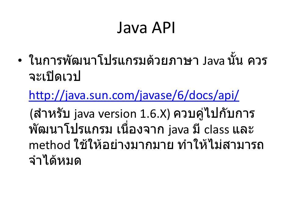 Java API ในการพัฒนาโปรแกรมด้วยภาษา Java นั้น ควร จะเปิดเวป http://java.sun.com/javase/6/docs/api/ ( สำหรับ java version 1.6.X) ควบคู่ไปกับการ พัฒนาโปรแกรม เนื่องจาก java มี class และ method ใช้ให้อย่างมากมาย ทำให้ไม่สามารถ จำได้หมด
