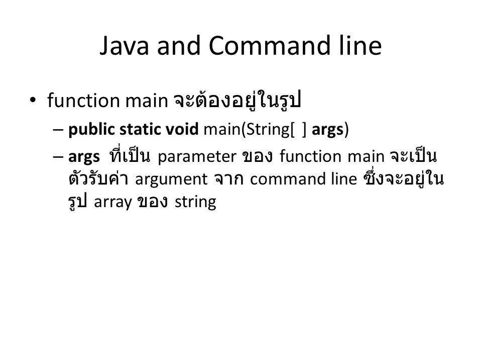 Java and Command line function main จะต้องอยู่ในรูป – public static void main(String[ ] args) – args ที่เป็น parameter ของ function main จะเป็น ตัวรับ
