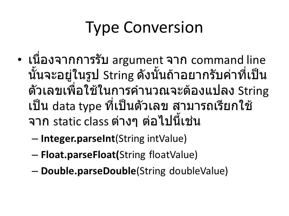 Type Conversion เนื่องจากการรับ argument จาก command line นั้นจะอยู่ในรูป String ดังนั้นถ้าอยากรับค่าที่เป็น ตัวเลขเพื่อใช้ในการคำนวณจะต้องแปลง String