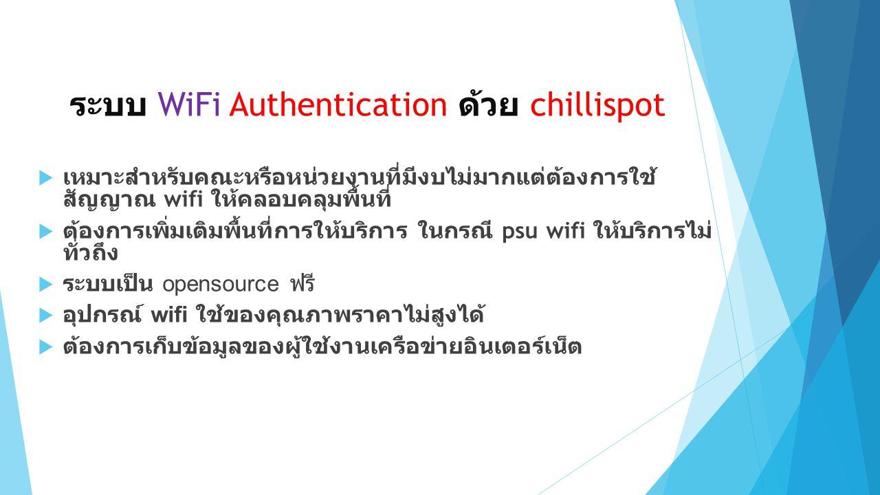 ระบบ WiFi Authentication ด้วย chillispot  เหมาะสำหรับคณะหรือหน่วยงานที่มีงบไม่มากแต่ต้องการใช้ สัญญาณ wifi ให้คลอบคลุมพื้นที่  ต้องการเพิ่มเติมพื้นที่การให้บริการ ในกรณี psu wifi ให้บริการไม่ ทั่วถึง  ระบบเป็น opensource ฟรี  อุปกรณ์ wifi ใช้ของคุณภาพราคาไม่สูงได้  ต้องการเก็บข้อมูลของผู้ใช้งานเครือข่ายอินเตอร์เน็ต