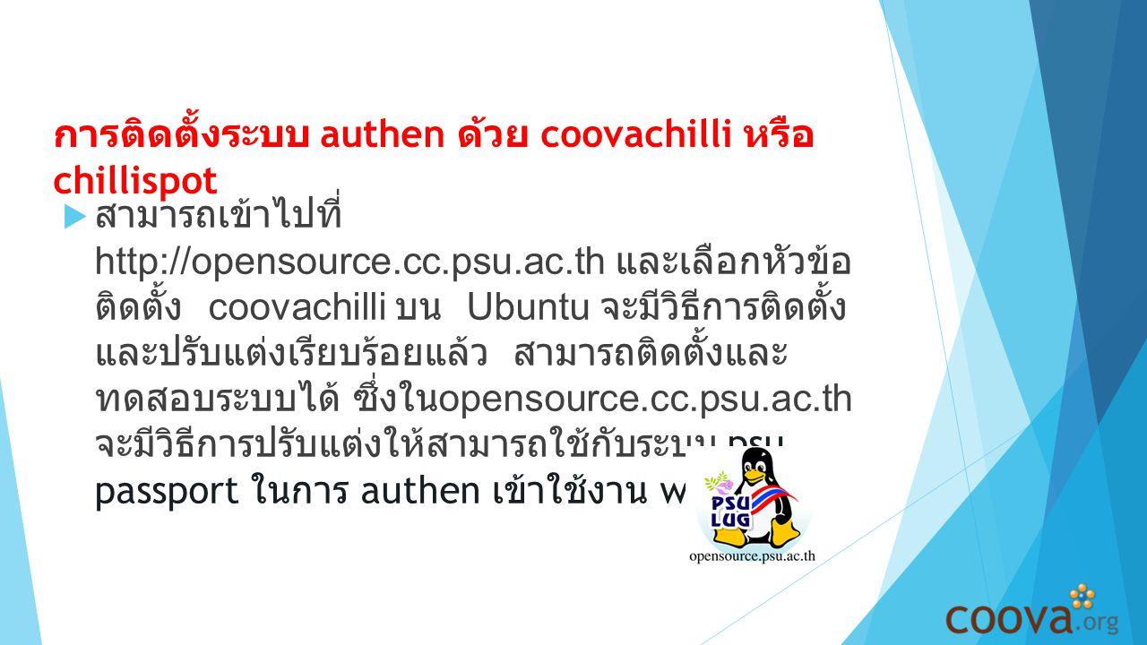 การติดตั้งระบบ authen ด้วย coovachilli หรือ chillispot  สามารถเข้าไปที่ http://opensource.cc.psu.ac.th และเลือกหัวข้อ ติดตั้ง coovachilli บน Ubuntu จะมีวิธีการติดตั้ง และปรับแต่งเรียบร้อยแล้ว สามารถติดตั้งและ ทดสอบระบบได้ ซึ่งใน opensource.cc.psu.ac.th จะมีวิธีการปรับแต่งให้สามารถใช้กับระบบ psu passport ในการ authen เข้าใช้งาน wifi