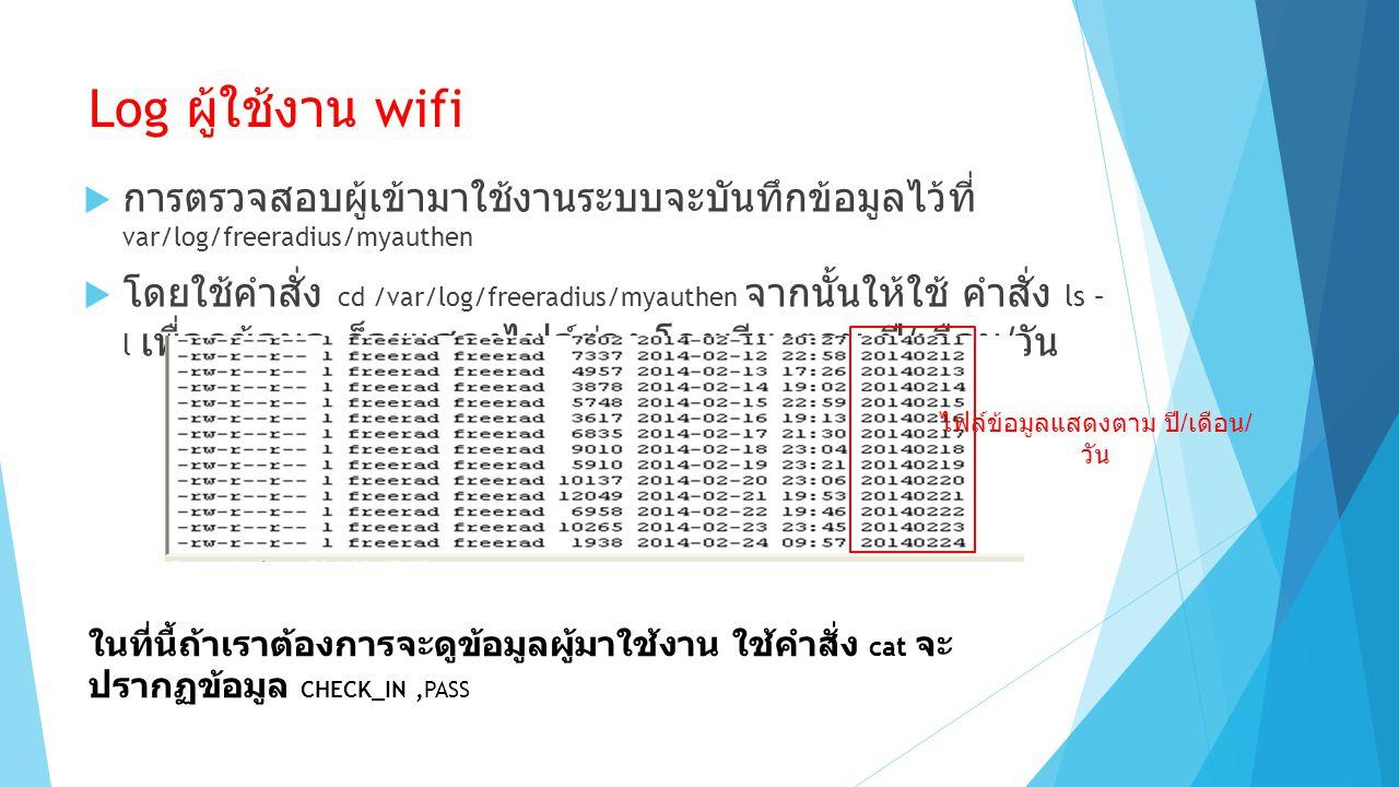 Log ผู้ใช้งาน wifi  การตรวจสอบผู้เข้ามาใช้งานระบบจะบันทึกข้อมูลไว้ที่ var/log/freeradius/myauthen  โดยใช้คำสั่ง cd /var/log/freeradius/myauthen จากนั้นให้ใช้ คำสั่ง ls – l เพื่อดูข้อมูล ก็จะแสดงไฟล์ต่าง โดยเรียงตาม ปี / เดือน / วัน ไฟล์ข้อมูลแสดงตาม ปี / เดือน / วัน ในที่นี้ถ้าเราต้องการจะดูข้อมูลผู้มาใช้งาน ใช้คำสั่ง cat จะ ปรากฏข้อมูล CHECK_IN,PASS