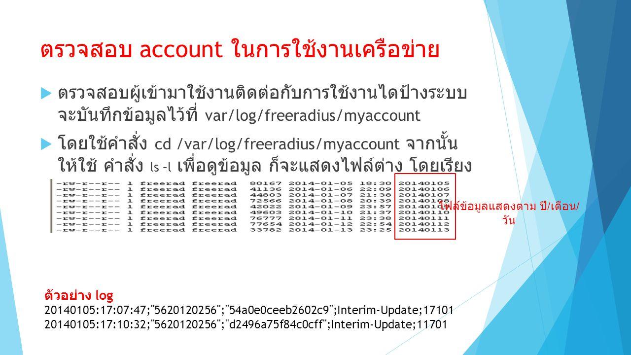 ตรวจสอบ account ในการใช้งานเครือข่าย  ตรวจสอบผู้เข้ามาใช้งานติดต่อกับการใช้งานไดป้างระบบ จะบันทึกข้อมูลไว้ที่ var/log/freeradius/myaccount  โดยใช้คำสั่ง cd /var/log/freeradius/myaccount จากนั้น ให้ใช้ คำสั่ง ls –l เพื่อดูข้อมูล ก็จะแสดงไฟล์ต่าง โดยเรียง ตาม ปี / เดือน / วัน ไฟล์ข้อมูลแสดงตาม ปี / เดือน / วัน ตัวอย่าง log 20140105:17:07:47; 5620120256 ; 54a0e0ceeb2602c9 ;Interim-Update;17101 20140105:17:10:32; 5620120256 ; d2496a75f84c0cff ;Interim-Update;11701