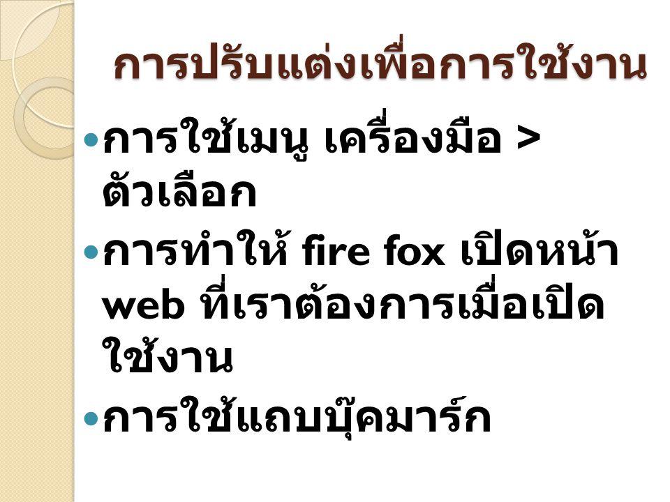 การปรับแต่งเพื่อการใช้งาน การใช้เมนู เครื่องมือ > ตัวเลือก การทำให้ fire fox เปิดหน้า web ที่เราต้องการเมื่อเปิด ใช้งาน การใช้แถบบุ๊คมาร์ก