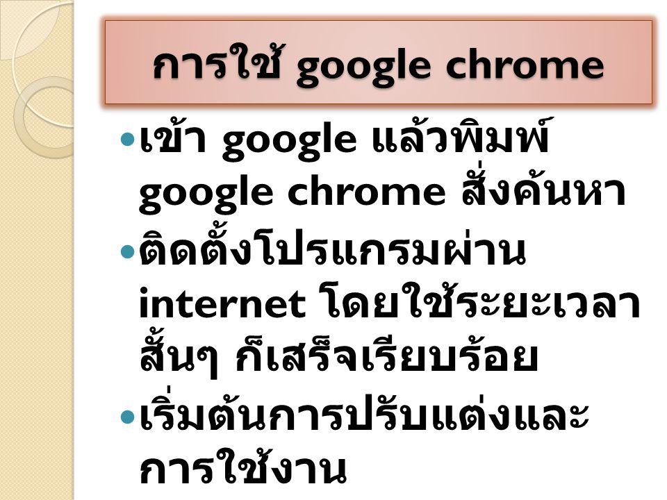 การใช้ google chrome เข้า google แล้วพิมพ์ google chrome สั่งค้นหา ติดตั้งโปรแกรมผ่าน internet โดยใช้ระยะเวลา สั้นๆ ก็เสร็จเรียบร้อย เริ่มต้นการปรับแต่งและ การใช้งาน
