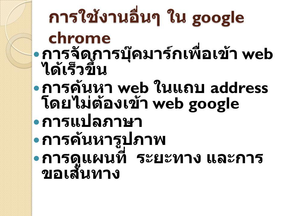 การใช้งานอื่นๆ ใน google chrome การจัดการบุ๊คมาร์กเพื่อเข้า web ได้เร็วขึ้น การค้นหา web ในแถบ address โดยไม่ต้องเข้า web google การแปลภาษา การค้นหารูปภาพ การดูแผนที่ ระยะทาง และการ ขอเส้นทาง