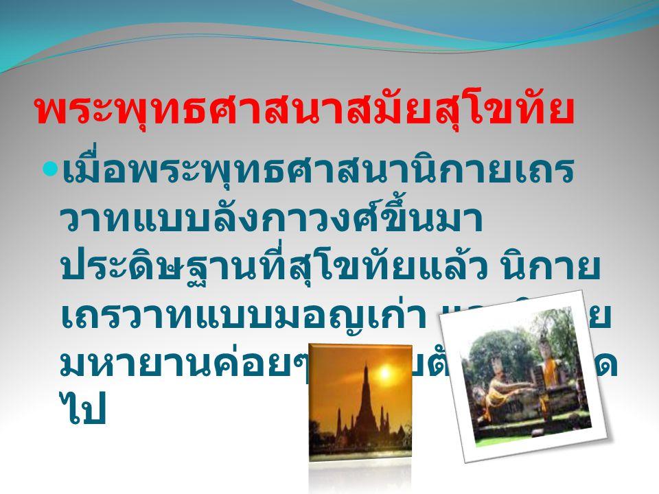 - พระสงฆ์ทั้งไทยสุโขทัย ไทย ลานนา เขมร และมอญ พากัน ไปบวชเรียนในลังกามากขึ้น จึง ทำให้เกิดสมณวงศ์แบบลังกา วงศ์ขึ้นหลายสายและสัมพันธ์ กันโดยใกล้ชิด พระพุทธศาสนา สมัยสุโขทัย