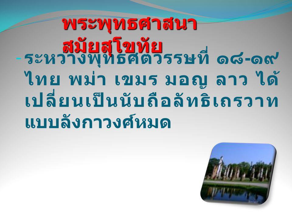 - ระหว่างพุทธศตวรรษที่ ๑๘ - ๑๙ ไทย พม่า เขมร มอญ ลาว ได้ เปลี่ยนเป็นนับถือลัทธิเถรวาท แบบลังกาวงศ์หมด พระพุทธศาสนา สมัยสุโขทัย