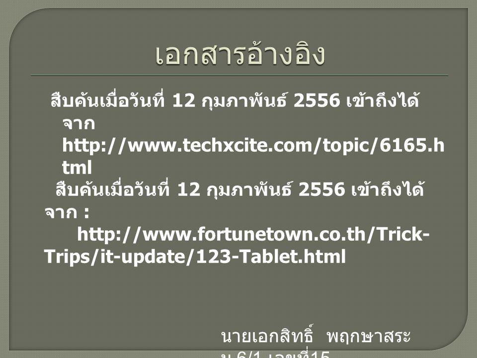 สืบค้นเมื่อวันที่ 12 กุมภาพันธ์ 2556 เข้าถึงได้ จาก http://www.techxcite.com/topic/6165.h tml สืบค้นเมื่อวันที่ 12 กุมภาพันธ์ 2556 เข้าถึงได้ จาก : http://www.fortunetown.co.th/Trick- Trips/it-update/123-Tablet.html นายเอกสิทธิ์ พฤกษาสระ ม.6/1 เลขที่ 15
