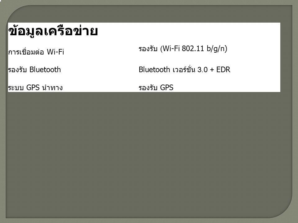 ข้อมูลเครือข่าย การเชื่อมต่อ Wi-Fi รองรับ (Wi-Fi 802.11 b/g/n) รองรับ BluetoothBluetooth เวอร์ชั่น 3.0 + EDR ระบบ GPS นำทางรองรับ GPS