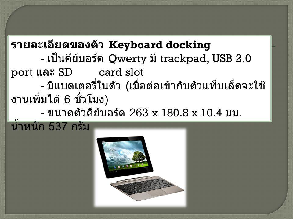 รายละเอียดของตัว Keyboard docking - เป็นคีย์บอร์ด Qwerty มี trackpad, USB 2.0 port และ SD card slot - มีแบตเตอรี่ในตัว ( เมื่อต่อเข้ากับตัวแท็บเล็ตจะใช้ งานเพิ่มได้ 6 ชั่วโมง ) - ขนาดตัวคีย์บอร์ด 263 x 180.8 x 10.4 มม.