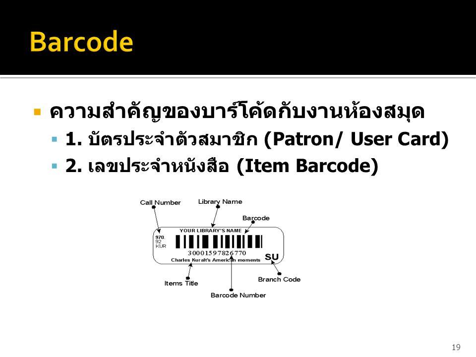  ความสำคัญของบาร์โค้ดกับงานห้องสมุด  1. บัตรประจำตัวสมาชิก (Patron/ User Card)  2. เลขประจำหนังสือ (Item Barcode) 19