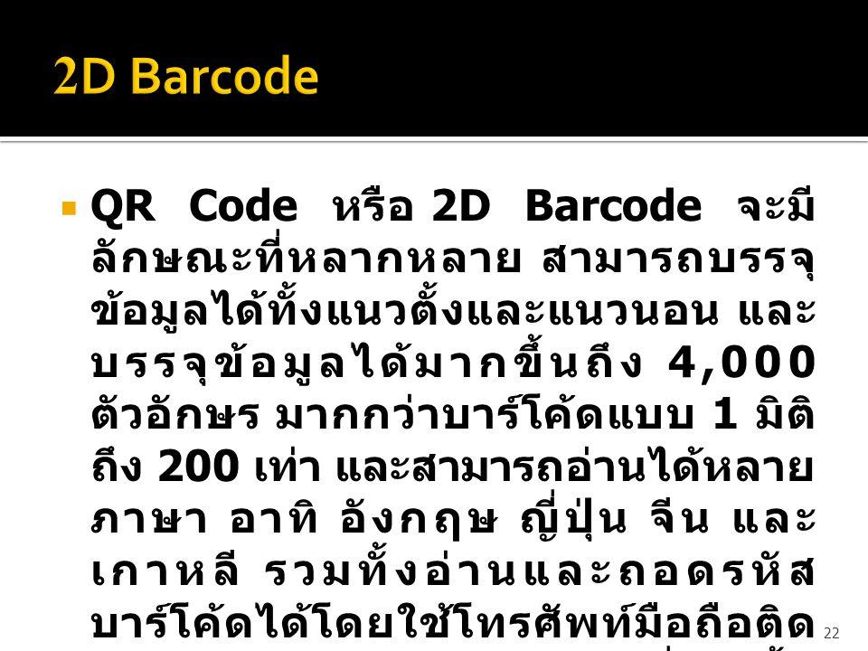  QR Code หรือ 2D Barcode จะมี ลักษณะที่หลากหลาย สามารถบรรจุ ข้อมูลได้ทั้งแนวตั้งและแนวนอน และ บรรจุข้อมูลได้มากขึ้นถึง 4,000 ตัวอักษร มากกว่าบาร์โค้ด
