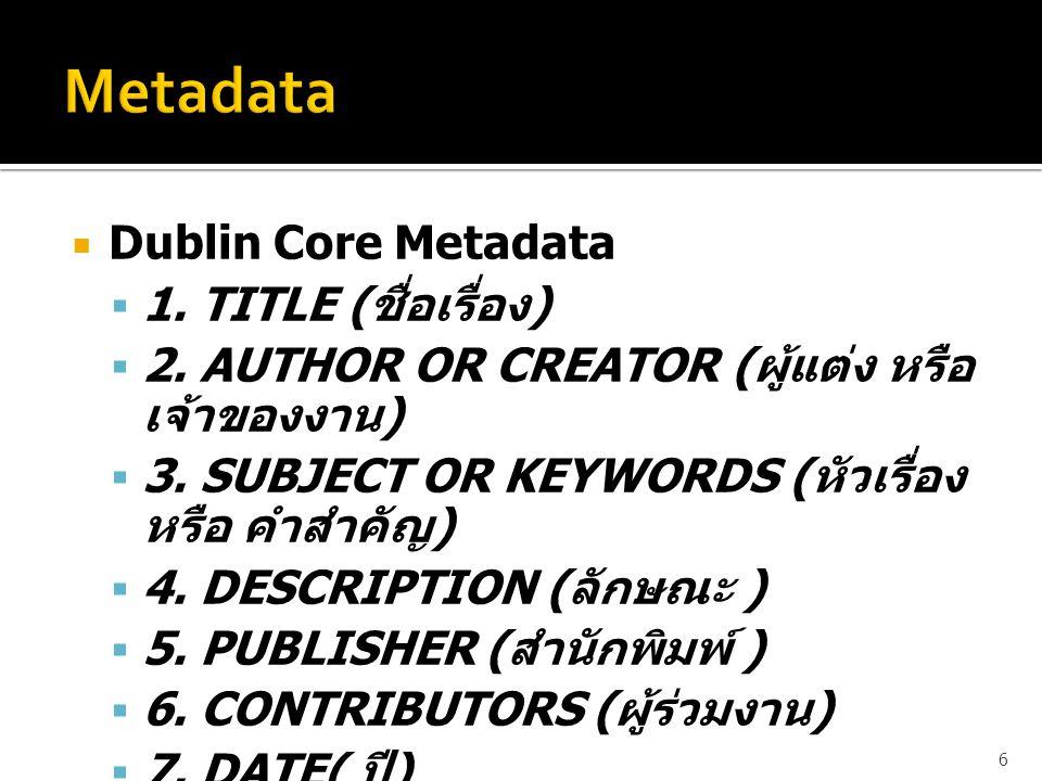  Dublin Core Metadata  1. TITLE ( ชื่อเรื่อง )  2. AUTHOR OR CREATOR ( ผู้แต่ง หรือ เจ้าของงาน )  3. SUBJECT OR KEYWORDS ( หัวเรื่อง หรือ คำสำคัญ