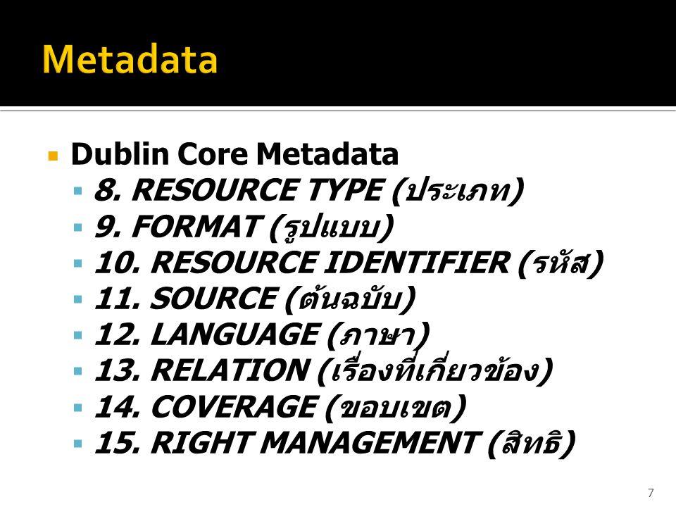  Dublin Core Metadata  8. RESOURCE TYPE ( ประเภท )  9. FORMAT ( รูปแบบ )  10. RESOURCE IDENTIFIER ( รหัส )  11. SOURCE ( ต้นฉบับ )  12. LANGUAGE