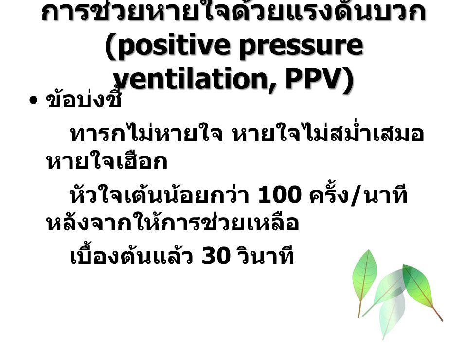 การช่วยหายใจด้วยแรงดันบวก (positive pressure ventilation, PPV) ข้อบ่งชี้ ทารกไม่หายใจ หายใจไม่สม่ำเสมอ หายใจเฮือก หัวใจเต้นน้อยกว่า 100 ครั้ง / นาที หลังจากให้การช่วยเหลือ เบื้องต้นแล้ว 30 วินาที