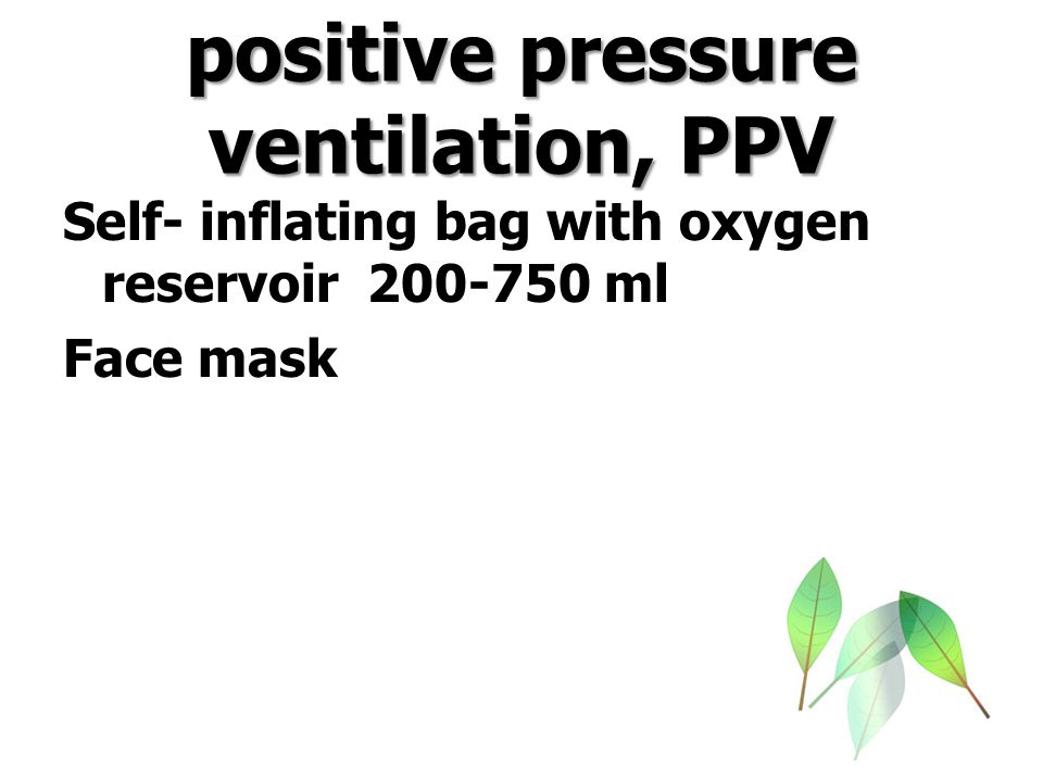 positive pressure ventilation, PPV Self- inflating bag with oxygen reservoir 200-750 ml Face mask