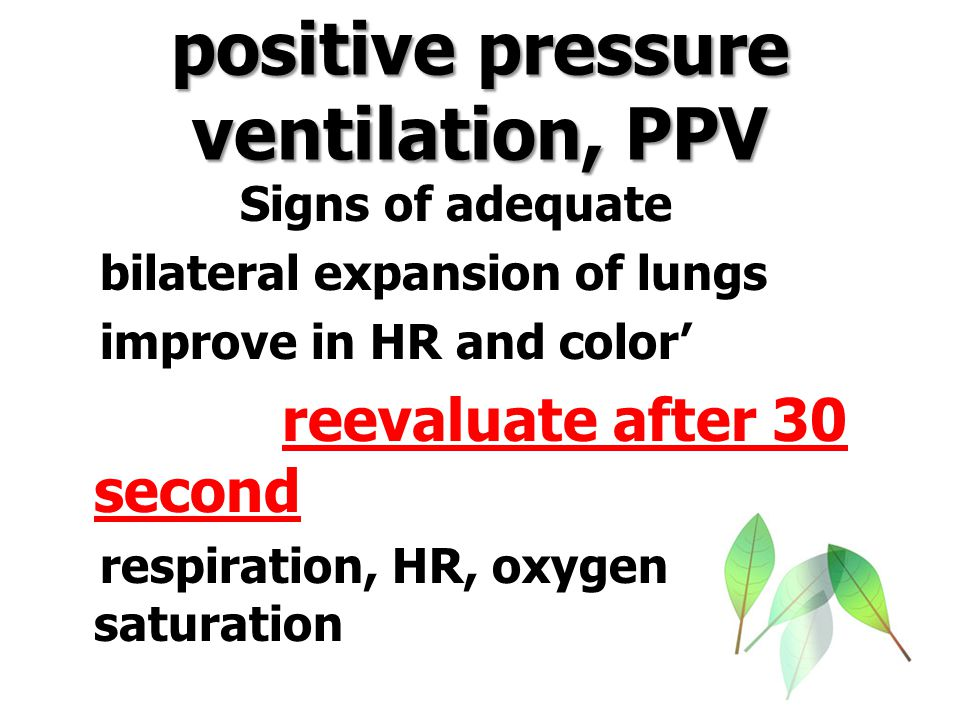 positive pressure ventilation, PPV Signs of adequate bilateral expansion of lungs improve in HR and color' reevaluate after 30 second respiration, HR,