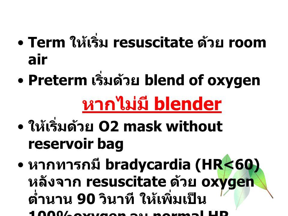 Term ให้เริ่ม resuscitate ด้วย room air Preterm เริ่มด้วย blend of oxygen หากไม่มี blender ให้เริ่มด้วย O2 mask without reservoir bag หากทารกมี bradycardia (HR<60) หลังจาก resuscitate ด้วย oxygen ต่ำนาน 90 วินาที ให้เพิ่มเป็น 100%oxygen จน normal HR