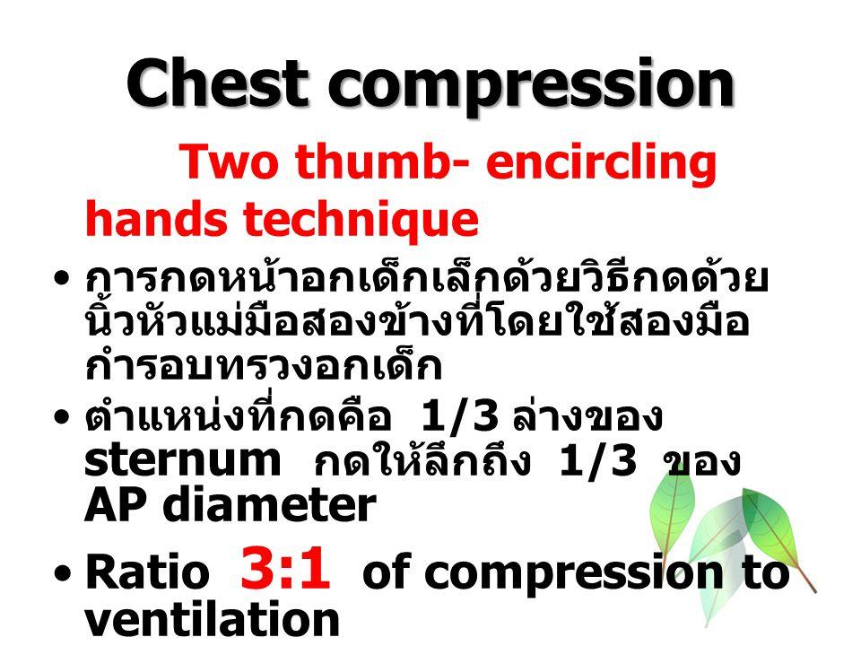 Chest compression Two thumb- encircling hands technique การกดหน้าอกเด็กเล็กด้วยวิธีกดด้วย นิ้วหัวแม่มือสองข้างที่โดยใช้สองมือ กำรอบทรวงอกเด็ก ตำแหน่งที่กดคือ 1/3 ล่างของ sternum กดให้ลึกถึง 1/3 ของ AP diameter Ratio 3:1 of compression to ventilation 90 + 30 ------ --> 120 /min