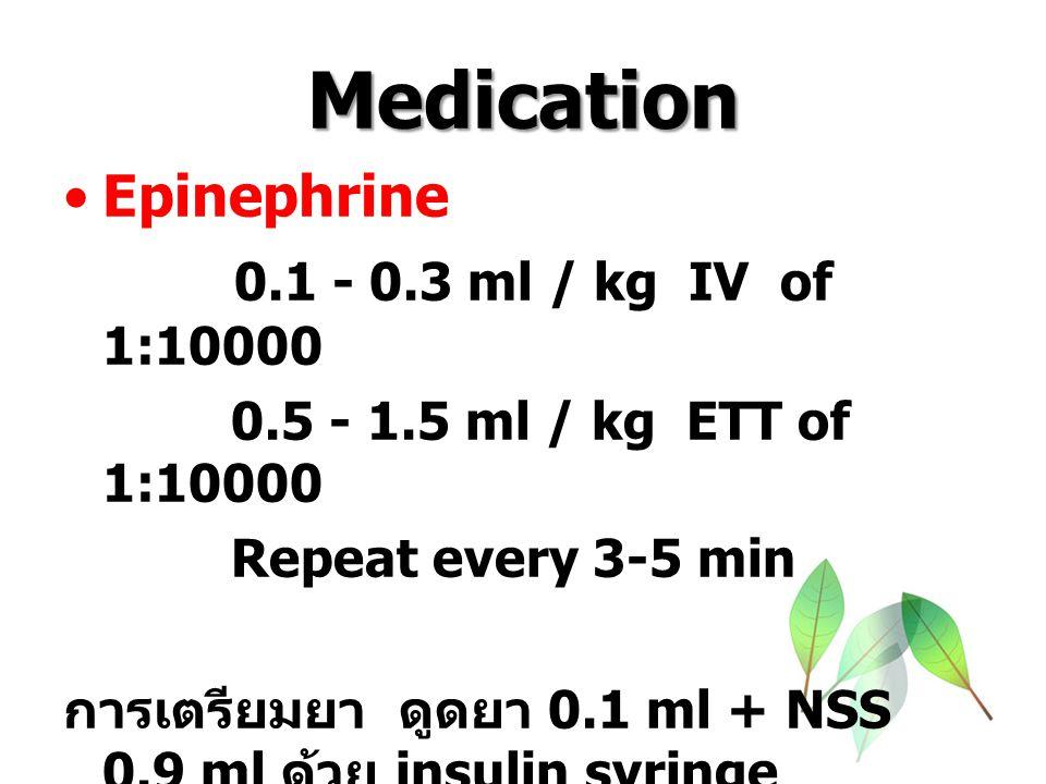 Medication Epinephrine 0.1 - 0.3 ml / kg IV of 1:10000 0.5 - 1.5 ml / kg ETT of 1:10000 Repeat every 3-5 min การเตรียมยา ดูดยา 0.1 ml + NSS 0.9 ml ด้วย insulin syringe