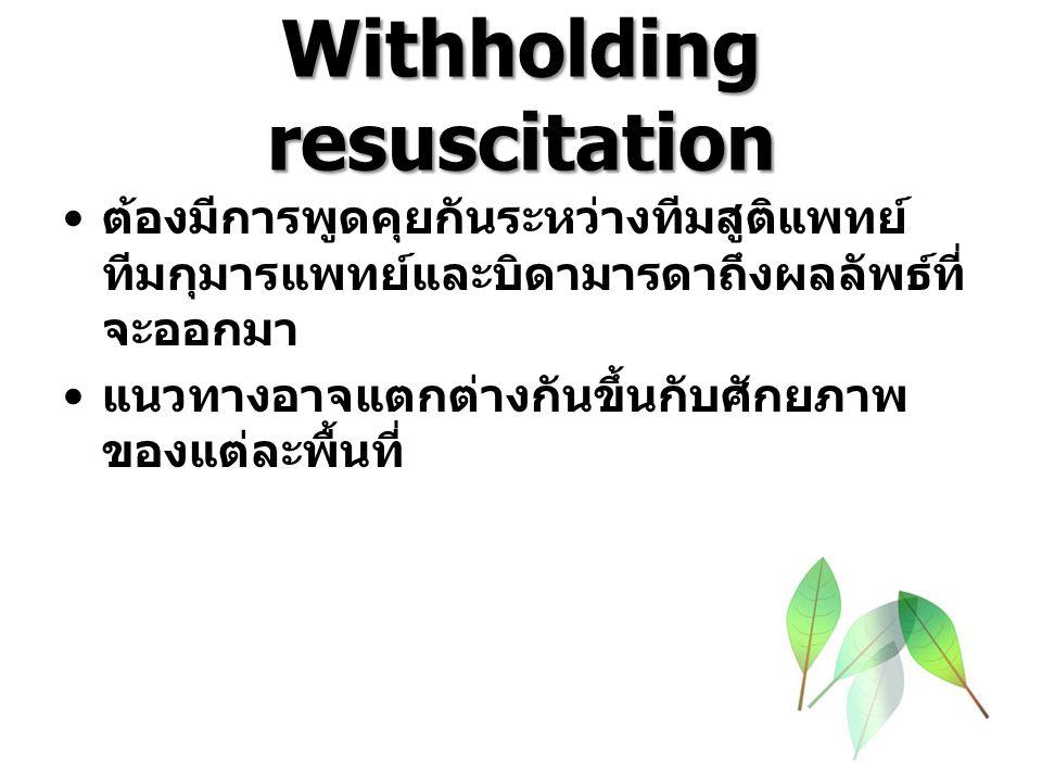 Withholding resuscitation ต้องมีการพูดคุยกันระหว่างทีมสูติแพทย์ ทีมกุมารแพทย์และบิดามารดาถึงผลลัพธ์ที่ จะออกมา แนวทางอาจแตกต่างกันขึ้นกับศักยภาพ ของแต่ละพื้นที่
