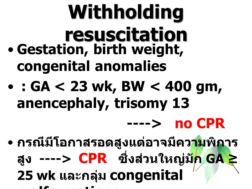 Withholding resuscitation Gestation, birth weight, congenital anomalies : GA < 23 wk, BW < 400 gm, anencephaly, trisomy 13 ----> no CPR กรณีมีโอกาสรอด