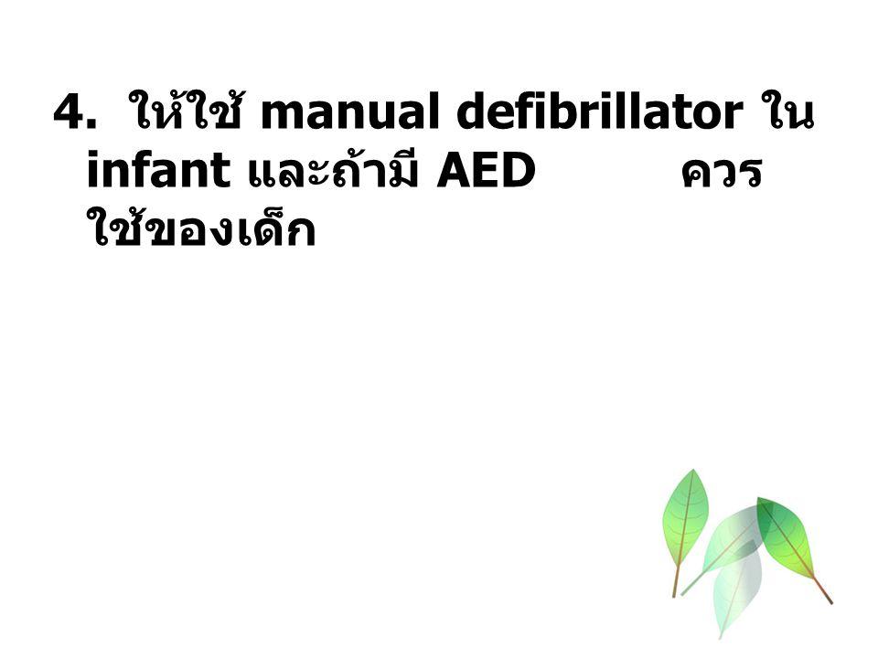 4. ให้ใช้ manual defibrillator ใน infant และถ้ามี AED ควร ใช้ของเด็ก