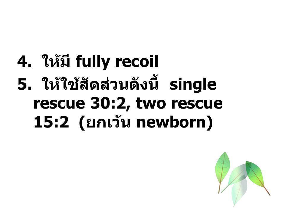 4. ให้มี fully recoil 5. ให้ใช้สัดส่วนดังนี้ single rescue 30:2, two rescue 15:2 ( ยกเว้น newborn)