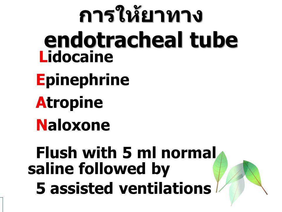 การให้ยาทาง endotracheal tube Lidocaine Epinephrine Atropine Naloxone Flush with 5 ml normal saline followed by 5 assisted ventilations