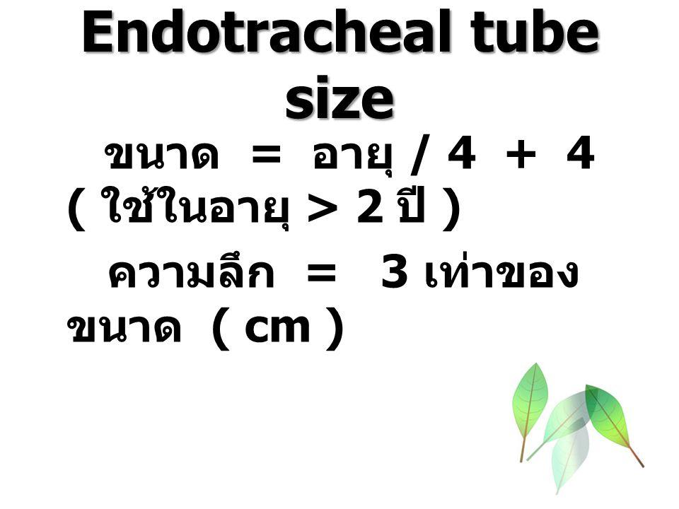 Endotracheal tube size ขนาด = อายุ / 4 + 4 ( ใช้ในอายุ > 2 ปี ) ความลึก = 3 เท่าของ ขนาด ( cm )