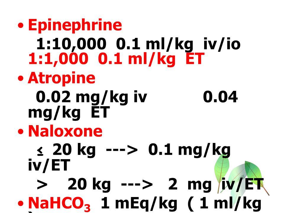 Epinephrine 1:10,000 0.1 ml/kg iv/io 1:1,000 0.1 ml/kg ET Atropine 0.02 mg/kg iv 0.04 mg/kg ET Naloxone ≤ 20 kg ---> 0.1 mg/kg iv/ET > 20 kg ---> 2 mg iv/ET NaHCO 3 1 mEq/kg ( 1 ml/kg )