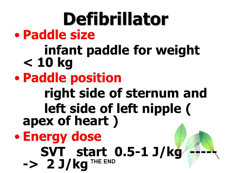 Defibrillator Paddle size infant paddle for weight < 10 kg Paddle position right side of sternum and left side of left nipple ( apex of heart ) Energy
