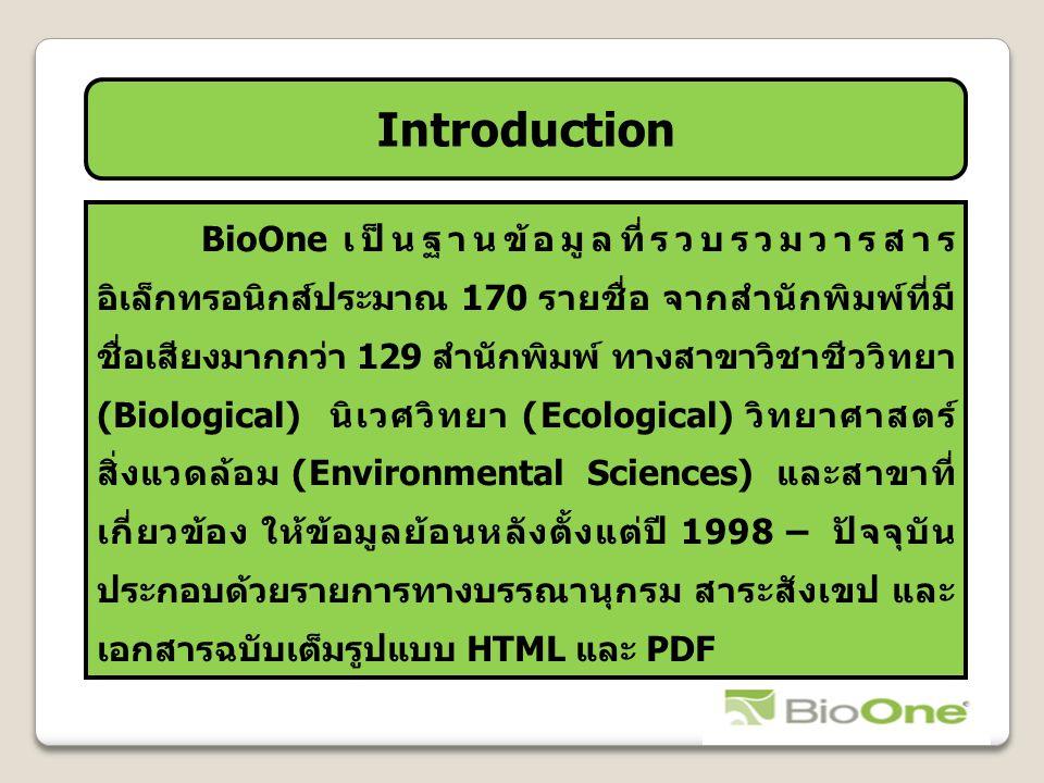 Introduction BioOne เป็นฐานข้อมูลที่รวบรวมวารสาร อิเล็กทรอนิกส์ประมาณ 170 รายชื่อ จากสำนักพิมพ์ที่มี ชื่อเสียงมากกว่า 129 สำนักพิมพ์ ทางสาขาวิชาชีววิทยา (Biological) นิเวศวิทยา (Ecological) วิทยาศาสตร์ สิ่งแวดล้อม (Environmental Sciences) และสาขาที่ เกี่ยวข้อง ให้ข้อมูลย้อนหลังตั้งแต่ปี 1998 – ปัจจุบัน ประกอบด้วยรายการทางบรรณานุกรม สาระสังเขป และ เอกสารฉบับเต็มรูปแบบ HTML และ PDF
