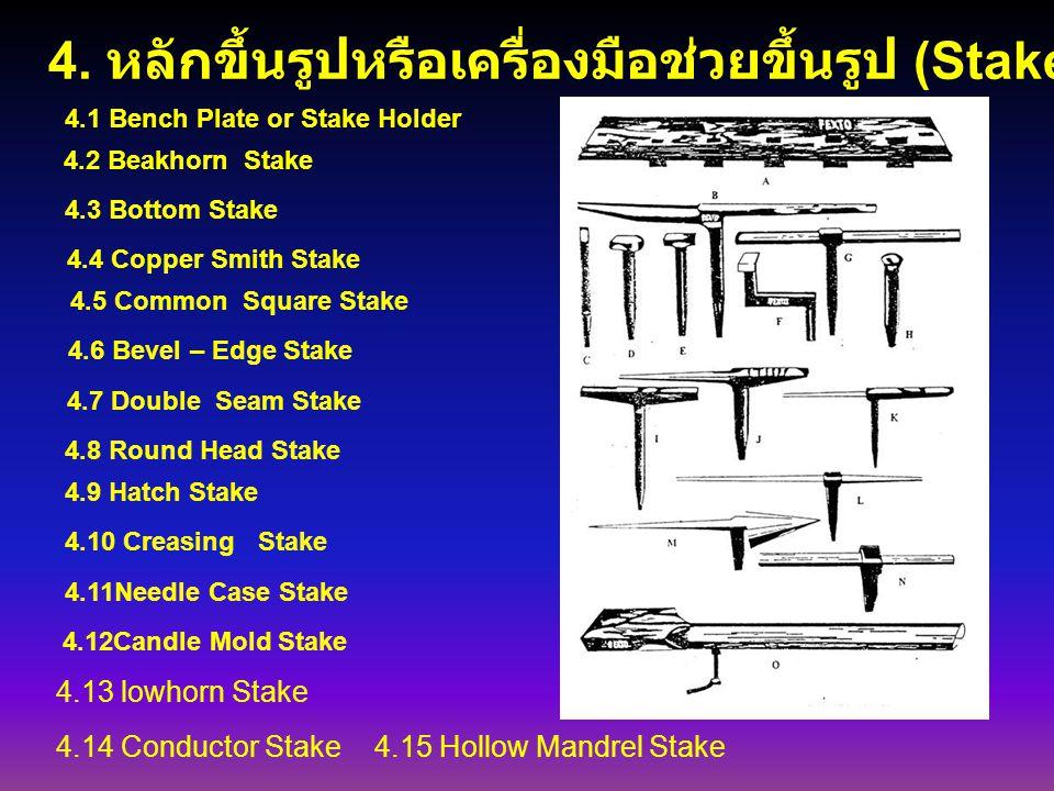 4. หลักขึ้นรูปหรือเครื่องมือช่วยขึ้นรูป (Stakes) 4.1 Bench Plate or Stake Holder 4.2 Beakhorn Stake 4.3 Bottom Stake 4.4 Copper Smith Stake 4.5 Common